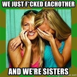 Laughing Girls  - WE JUST F*CKED EACHOTHER AND WE'RE SISTERS