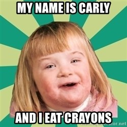 Retard girl - my name is carly and i eat crayons