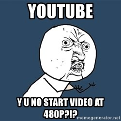 Y U No - YouTube Y U No Start Video at 480p?!?