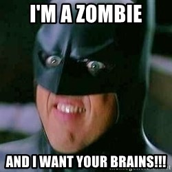 Goddamn Batman - i'm a zombie and i want your brains!!!