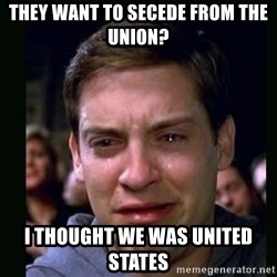 crying peter parker - They want to secede from the union? i thought we was united states