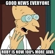 Professor Farnsworth - good news everyone Ruby is now 100% more Java