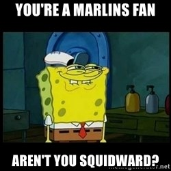 Don't you, Squidward? - You're a marlins fan aren't you squidward?