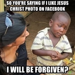 Skeptical 3rd World Kid - So you're saying if I like jesus christ photo on facebook i will be forgiven?