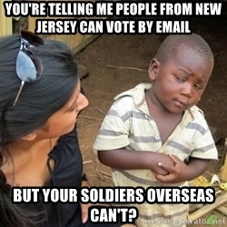 Skeptical 3rd World Kid - You're telling me people from new jersey can vote by email but your soldiers overseas can't?