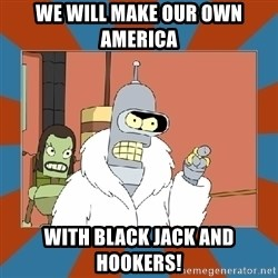 Blackjack and hookers bender - We will make our own America with black jack and hookers!
