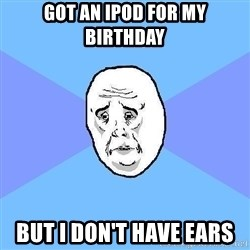 Okay Guy - got an ipod for my birthday but i don't have ears