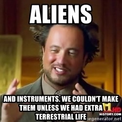 ancient alien guy - ALIENS AND INSTRUMENTS. WE COULDN'T MAKE THEM UNLESS WE HAD EXTRA TERRESTRIAL LIFE