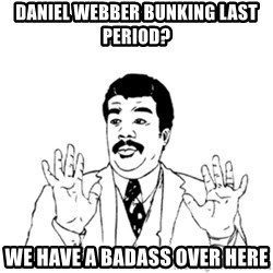 aysi - daniel webber bunking last period? we have a badass over here