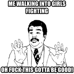 aysi - ME WALKING INTO GIRLS FIGHTING  OH FUCK THIS GOTTA BE GOOD!