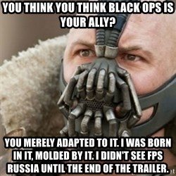Bane - you think you think black ops is your ally? you merely adapted to it. i was born in it, molded by it. i didn't see fps russia until the end of the trailer.