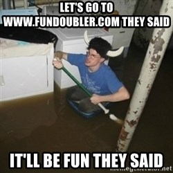 it'll be fun they say - Let's go to www.fundoubler.com they said It'll be fun they saID