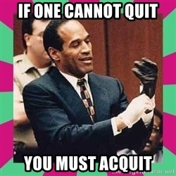OJ Simpson  - If one cannot quit You Must Acquit
