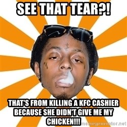 Lil Wayne Meme - See that tear?!  That's from killing a KFC cashier because she didn't give me my chicken!!!