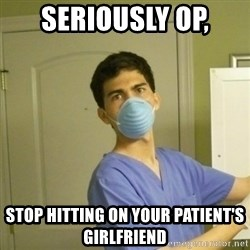 SCUMBAG NURSE GUY - Seriously OP,  Stop hitting on your patient's girlfriend