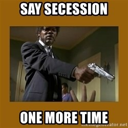 say what one more time - Say secession one more time