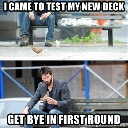 Sad Keanu - i came to test my new deck get bye in first round