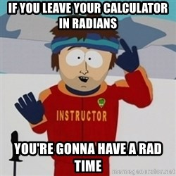 SouthPark Bad Time meme - If you leave your calculator in radians you're gonna have a rad time