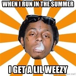 Lil Wayne Meme - When I run in the summer I get a lil Weezy