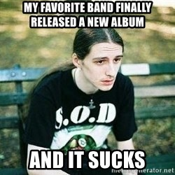 depressed metalhead - My favorite band finally released a new album and it sucks