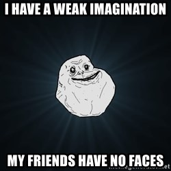 Forever Alone - I have a weak imagination my friends have no faces