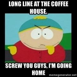 Screw you guys, I'm going home - Long line at the coffee house. Screw you guys, I'm going home