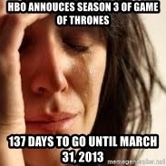 Crying lady - HBO Annouces season 3 of game of thrones 137 days to go until march 31, 2013