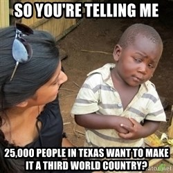 Skeptical 3rd World Kid - So you're Telling me 25,000 people in Texas want to make it a third world country?