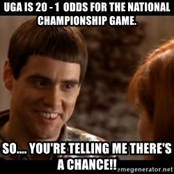 So you're telling me there's a chance - uga is 20 - 1  odds for the national championship game. So.... you're telling me there's a chance!!