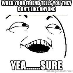 Yeah....Sure - WHEN YOUR FRIEND TELLS YOU THEY DON'T LIKE ANYONE YEA.......SURE