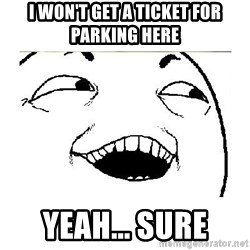 Yeah....Sure - I WON'T GET A TICKET FOR PARKING HERE YEAH... SURE
