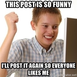 First Day on the internet kid - THIS POST IS SO FUNNY I'LL POST IT AGAIN SO EVERYONE LIKES ME