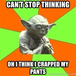 Advicefull Yoda - Can't Stop thinking Oh I think I crapped my pants