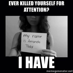 Amanda Todd, - EVER KILLED YOURSELF FOR ATTENTION? I HAVE