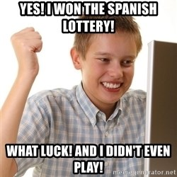 First Day on the internet kid - YES! I won the spanish lottery! what luck! and i didn't even play!