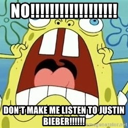 Enraged Spongebob - NO!!!!!!!!!!!!!!!!!! DON'T MAKE ME LISTEN TO JUSTIN BIEBER!!!!!!