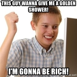 First Day on the internet kid - This guy wanna give me a golden shower! I'm gonna be rich!