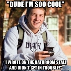 """College Freshman - """"dude I'm soo cool"""" 'i wrote on the bathroom stall and didn't get in trouble!"""""""