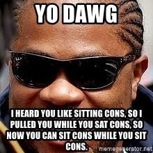 Xzibit - Yo Dawg i heard you like sitting cons, so i pulled you while you sat cons, so now you can sit cons while you sit cons.