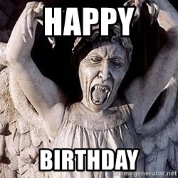 Weeping angel meme - HAPPY  BIRTHDAY