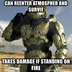 Master Chief - Can reenter atmospher and survie Takes damage if standing on fire