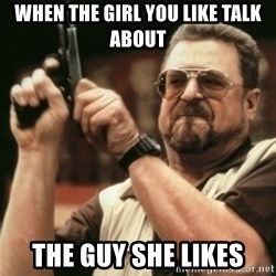 Walter Sobchak with gun - When the girl you like talk about The guy she likes