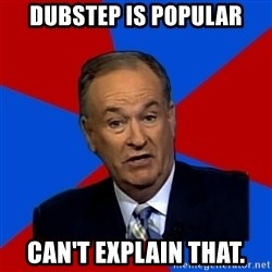 Bill O'Reilly Proves God - Dubstep is popular can't explain that.