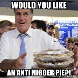 Romney with pies - would you like an anti nigger pie?!