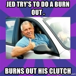 Perfect Driver - JED TRY'S TO DO A BURN OUT . BURNS OUT HIS CLUTCH
