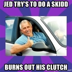 Perfect Driver - JED TRY'S TO DO A SKIDD BURNS OUT HIS CLUTCH