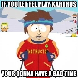 You're gonna have a bad time - if you let fel play Karthus your gonna have a bad time