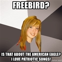 Musically Oblivious 8th Grader - freebird? is that about the american eagle?  I love patriotic songs!