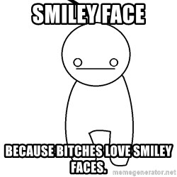 Cryaotic - Smiley Face Because bitches love smiley faces.