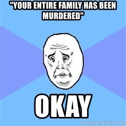 "Okay Guy - ""your entire family has been murdered"" okay"